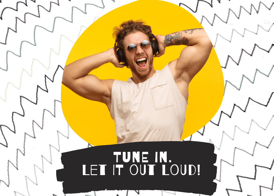 Tune in. Let it out loud!